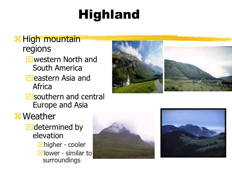 Highland zHigh mountain regions ywestern North and South America yeastern Asia and Africa ysouthern and central Europe and Asia zWeather ydetermined by elevation xhigher - cooler xlower - similar to surroundings