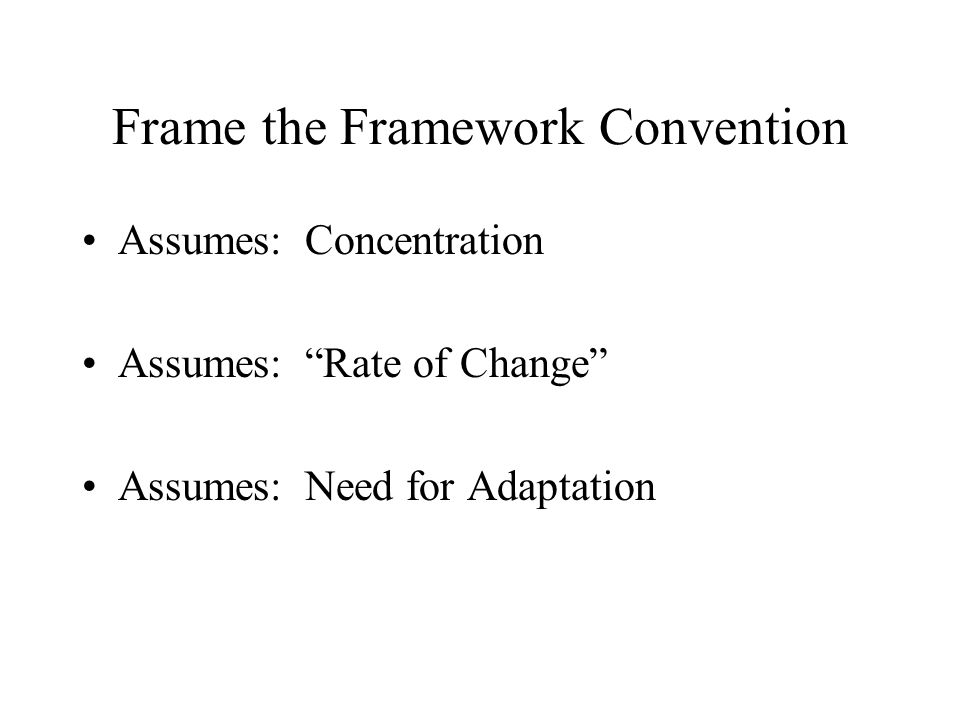 Frame the Framework Convention Assumes: Concentration Assumes: Rate of Change Assumes: Need for Adaptation