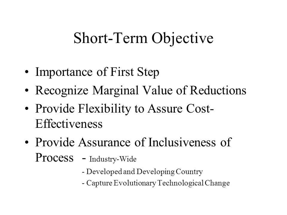Short-Term Objective Importance of First Step Recognize Marginal Value of Reductions Provide Flexibility to Assure Cost- Effectiveness Provide Assurance of Inclusiveness of Process- Industry-Wide - Developed and Developing Country - Capture Evolutionary Technological Change