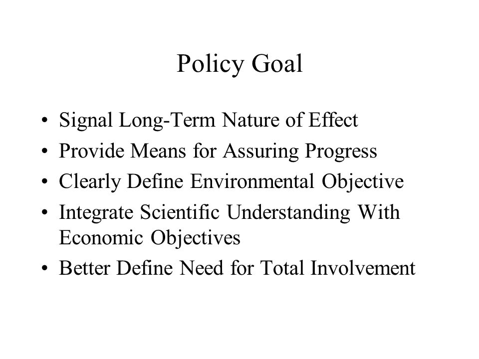Policy Goal Signal Long-Term Nature of Effect Provide Means for Assuring Progress Clearly Define Environmental Objective Integrate Scientific Understanding With Economic Objectives Better Define Need for Total Involvement