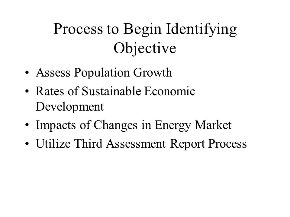 Process to Begin Identifying Objective Assess Population Growth Rates of Sustainable Economic Development Impacts of Changes in Energy Market Utilize Third Assessment Report Process