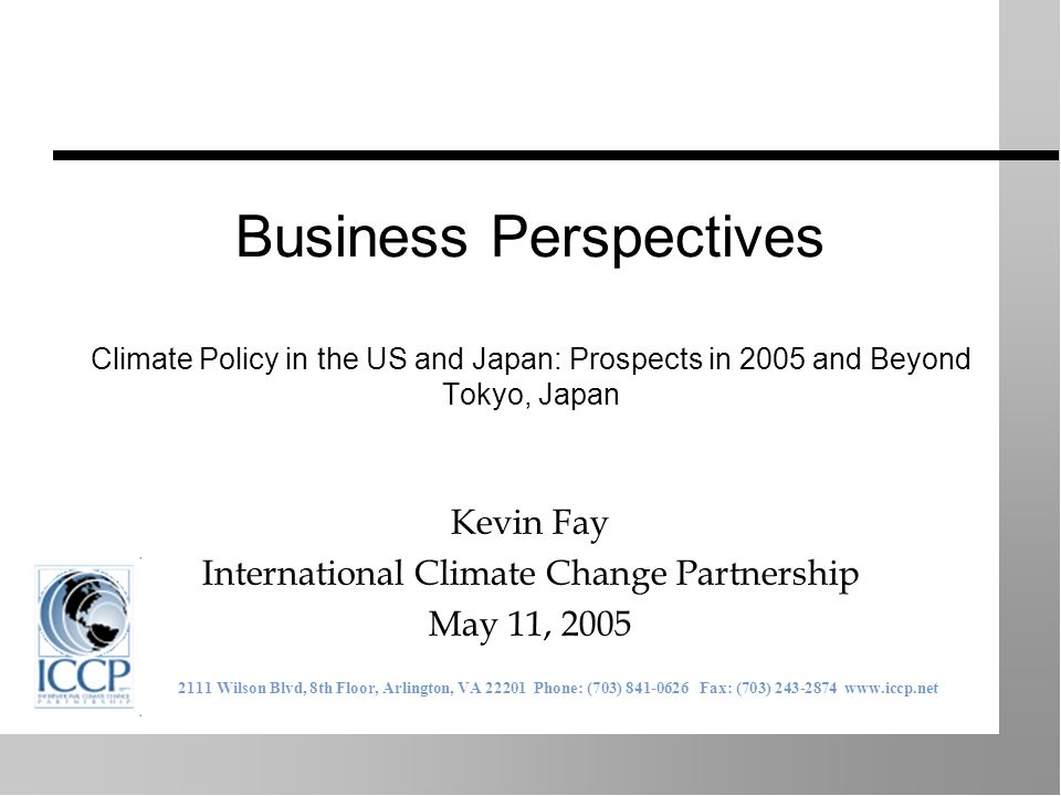 Business Perspectives Climate Policy in the US and Japan: Prospects in 2005 and Beyond Tokyo, Japan Kevin Fay International Climate Change Partnership May 11, 2005 2111 Wilson Blvd, 8th Floor, Arlington, VA 22201 Phone: (703) 841-0626 Fax: (703) 243-2874 www.iccp.net