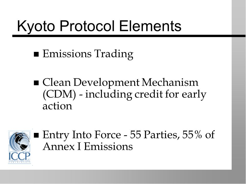 Kyoto Protocol Elements Emissions Trading Clean Development Mechanism (CDM) - including credit for early action Entry Into Force - 55 Parties, 55% of Annex I Emissions