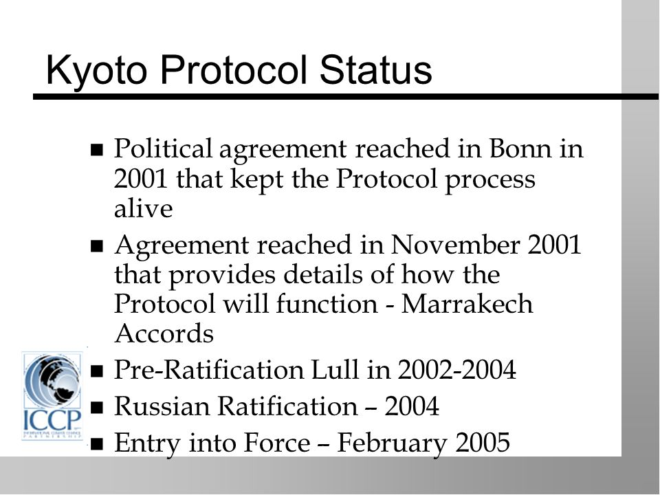 Kyoto Protocol Status Political agreement reached in Bonn in 2001 that kept the Protocol process alive Agreement reached in November 2001 that provides details of how the Protocol will function - Marrakech Accords Pre-Ratification Lull in 2002-2004 Russian Ratification – 2004 Entry into Force – February 2005