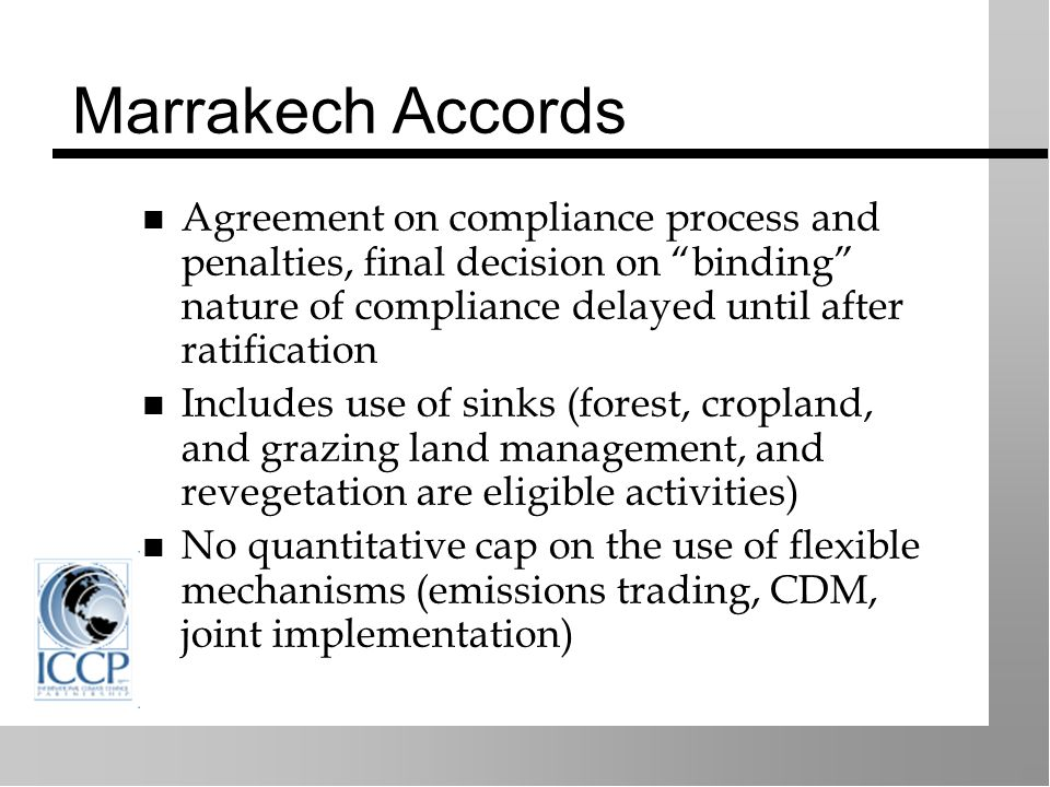 Marrakech Accords Agreement on compliance process and penalties, final decision on binding nature of compliance delayed until after ratification Includes use of sinks (forest, cropland, and grazing land management, and revegetation are eligible activities) No quantitative cap on the use of flexible mechanisms (emissions trading, CDM, joint implementation)