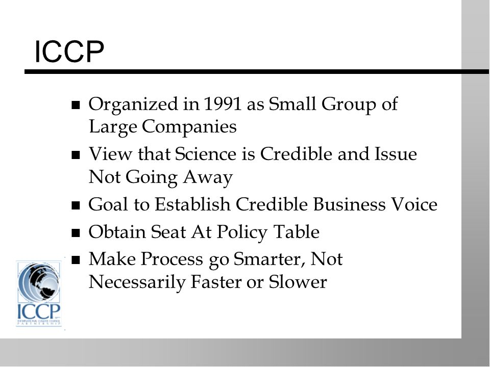 ICCP Organized in 1991 as Small Group of Large Companies View that Science is Credible and Issue Not Going Away Goal to Establish Credible Business Voice Obtain Seat At Policy Table Make Process go Smarter, Not Necessarily Faster or Slower