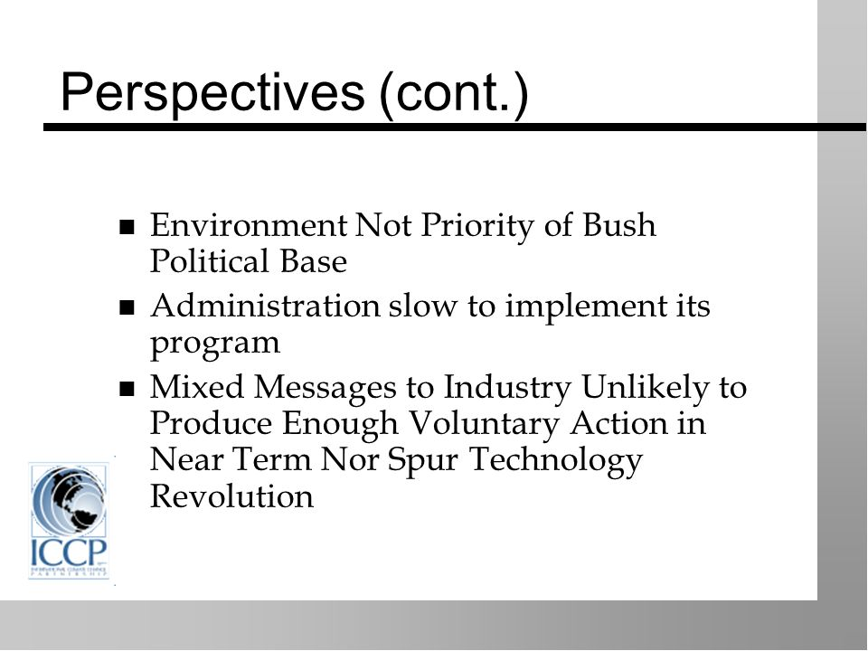 Perspectives (cont.) Environment Not Priority of Bush Political Base Administration slow to implement its program Mixed Messages to Industry Unlikely to Produce Enough Voluntary Action in Near Term Nor Spur Technology Revolution