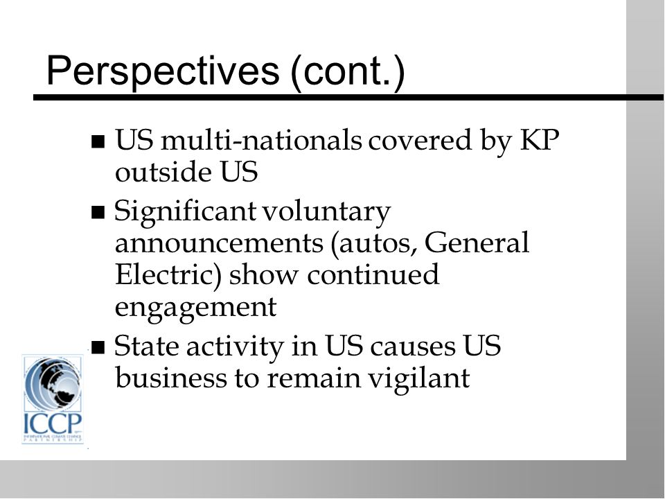 Perspectives (cont.) US multi-nationals covered by KP outside US Significant voluntary announcements (autos, General Electric) show continued engagement State activity in US causes US business to remain vigilant