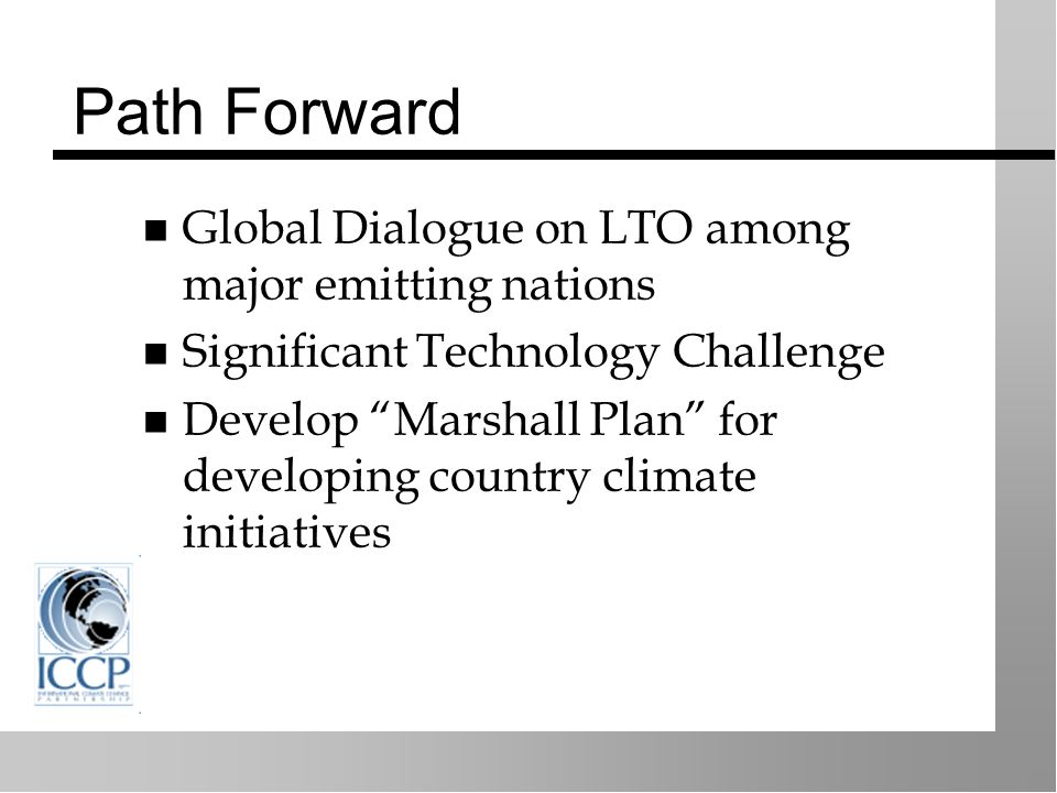 Path Forward Global Dialogue on LTO among major emitting nations Significant Technology Challenge Develop Marshall Plan for developing country climate initiatives