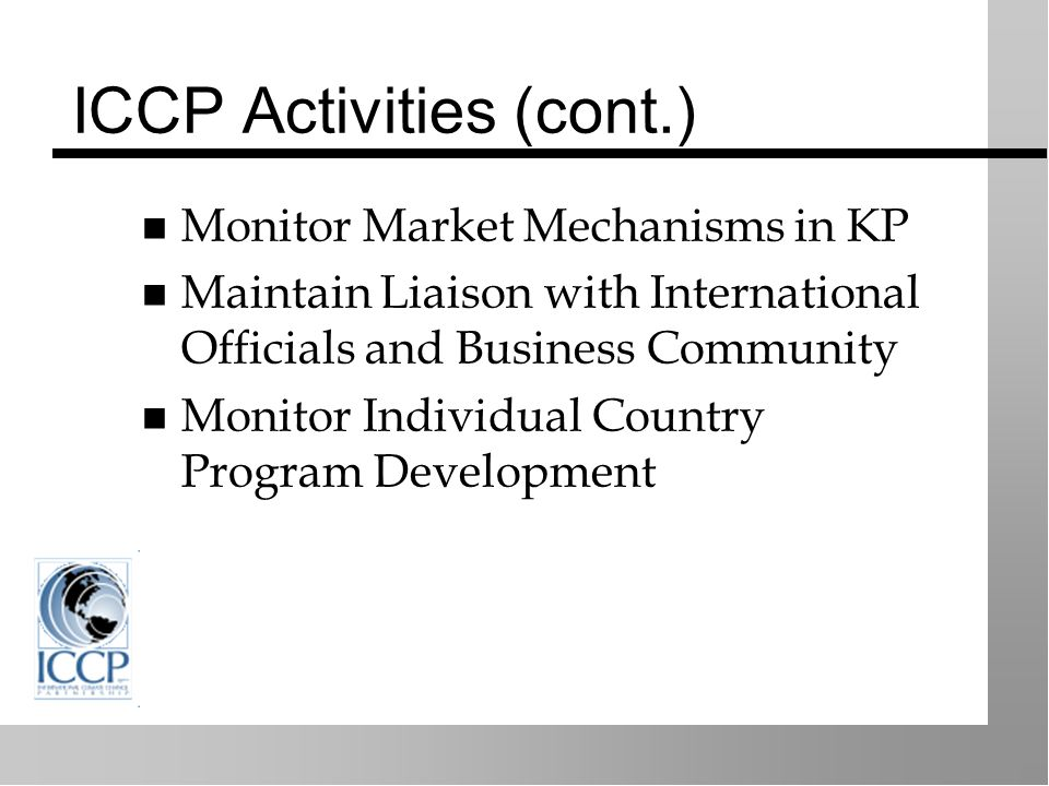 ICCP Activities (cont.) Monitor Market Mechanisms in KP Maintain Liaison with International Officials and Business Community Monitor Individual Country Program Development