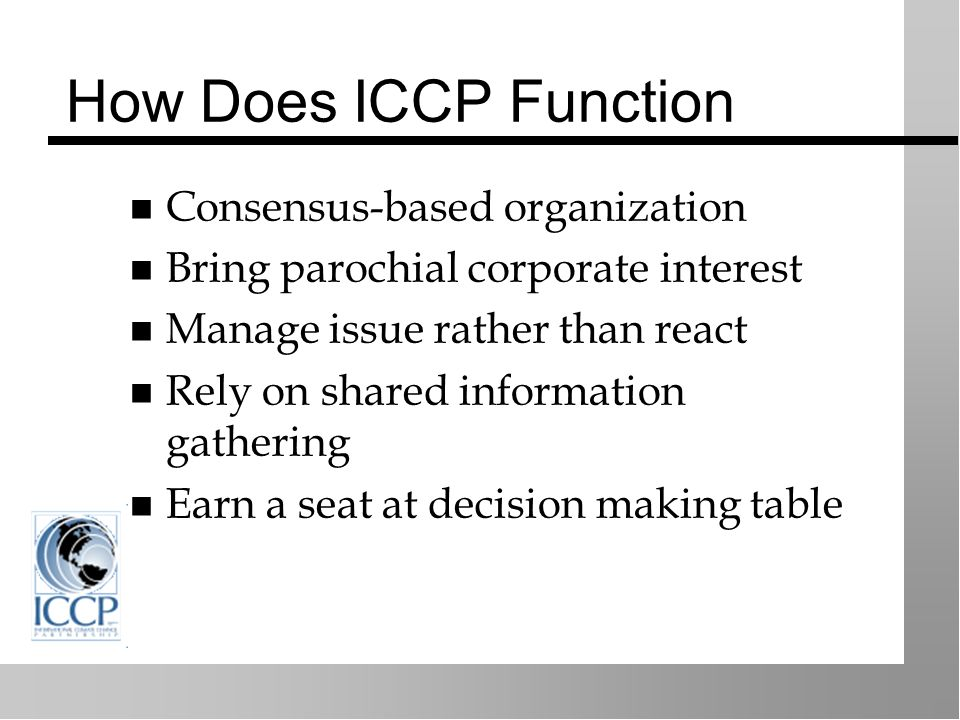 How Does ICCP Function Consensus-based organization Bring parochial corporate interest Manage issue rather than react Rely on shared information gathering Earn a seat at decision making table