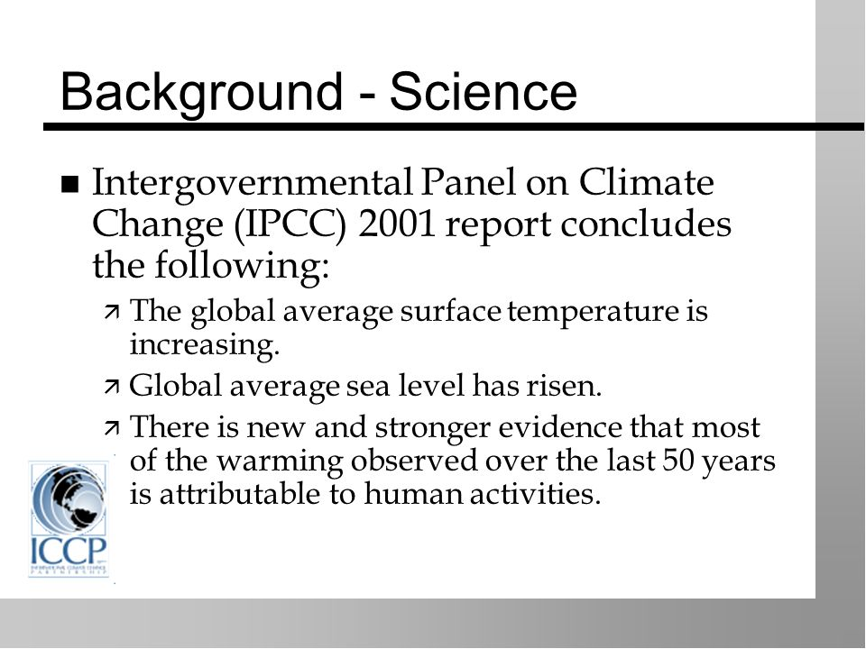 Background - Science Intergovernmental Panel on Climate Change (IPCC) 2001 report concludes the following: The global average surface temperature is increasing.