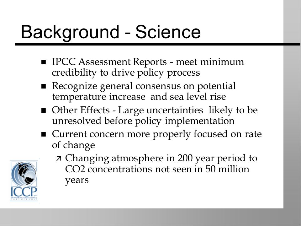 Background - Science IPCC Assessment Reports - meet minimum credibility to drive policy process Recognize general consensus on potential temperature increase and sea level rise Other Effects - Large uncertainties likely to be unresolved before policy implementation Current concern more properly focused on rate of change Changing atmosphere in 200 year period to CO2 concentrations not seen in 50 million years