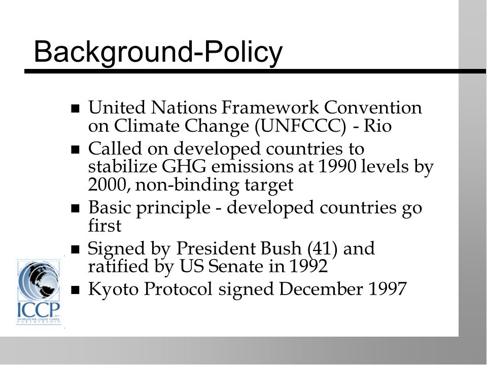 Background-Policy United Nations Framework Convention on Climate Change (UNFCCC) - Rio Called on developed countries to stabilize GHG emissions at 1990 levels by 2000, non-binding target Basic principle - developed countries go first Signed by President Bush (41) and ratified by US Senate in 1992 Kyoto Protocol signed December 1997