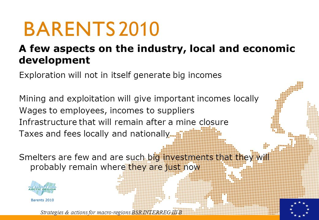 Strategies & actions for macro-regions BSR INTERREG III B A few aspects on the industry, local and economic development Exploration will not in itself generate big incomes Mining and exploitation will give important incomes locally Wages to employees, incomes to suppliers Infrastructure that will remain after a mine closure Taxes and fees locally and nationally Smelters are few and are such big investments that they will probably remain where they are just now