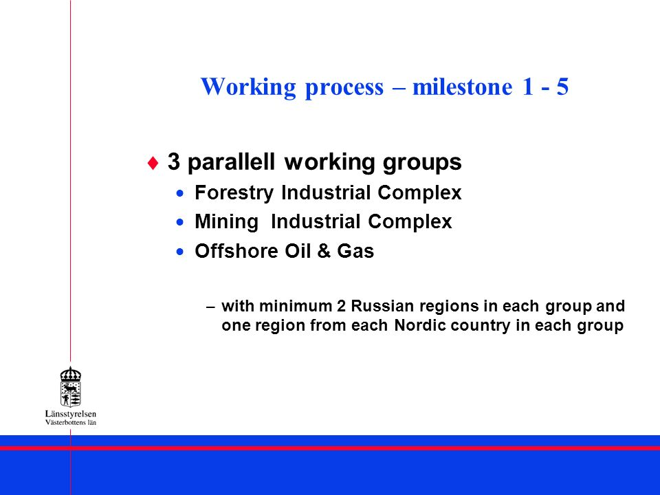 Working process – milestone 1 - 5 3 parallell working groups Forestry Industrial Complex Mining Industrial Complex Offshore Oil & Gas – with minimum 2 Russian regions in each group and one region from each Nordic country in each group