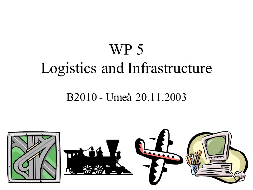 WP 5 Logistics and Infrastructure B2010 - Umeå 20.11.2003