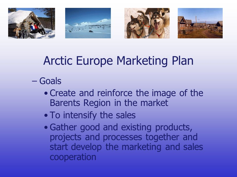 Arctic Europe Marketing Plan –Goals Create and reinforce the image of the Barents Region in the market To intensify the sales Gather good and existing products, projects and processes together and start develop the marketing and sales cooperation