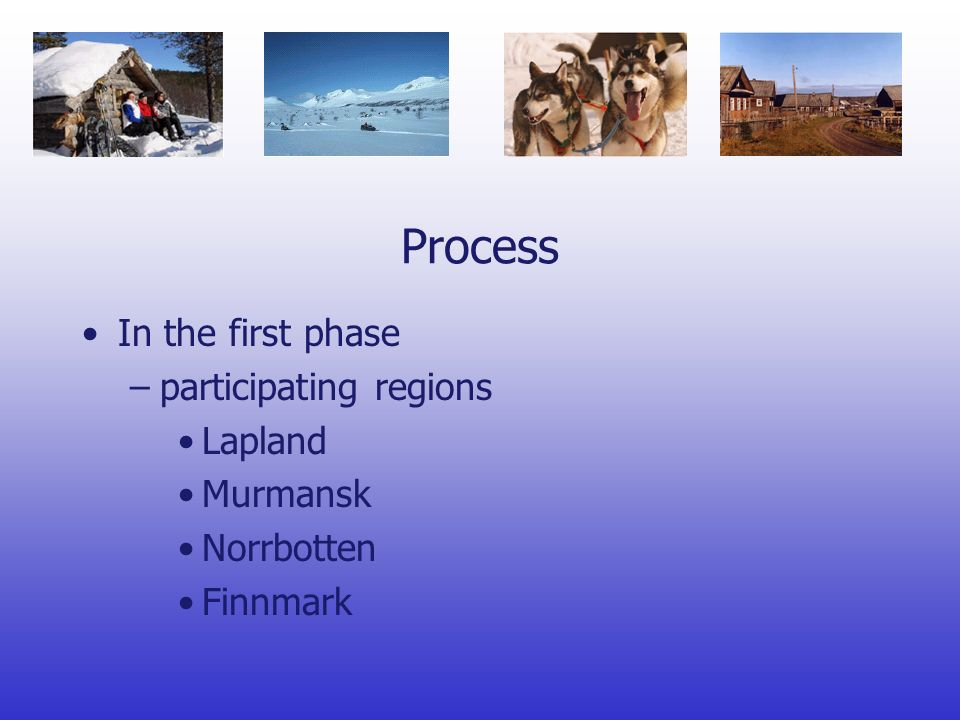 Process In the first phase –participating regions Lapland Murmansk Norrbotten Finnmark
