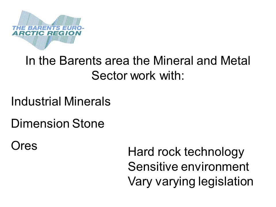 In the Barents area the Mineral and Metal Sector work with: Industrial Minerals Dimension Stone Ores Hard rock technology Sensitive environment Vary varying legislation