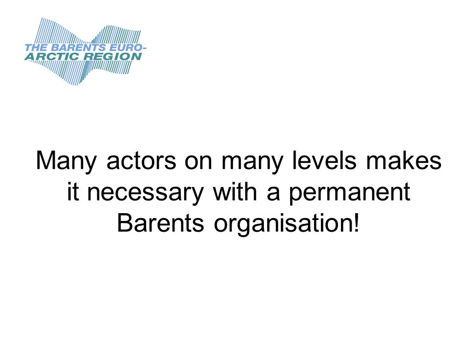 Many actors on many levels makes it necessary with a permanent Barents organisation!