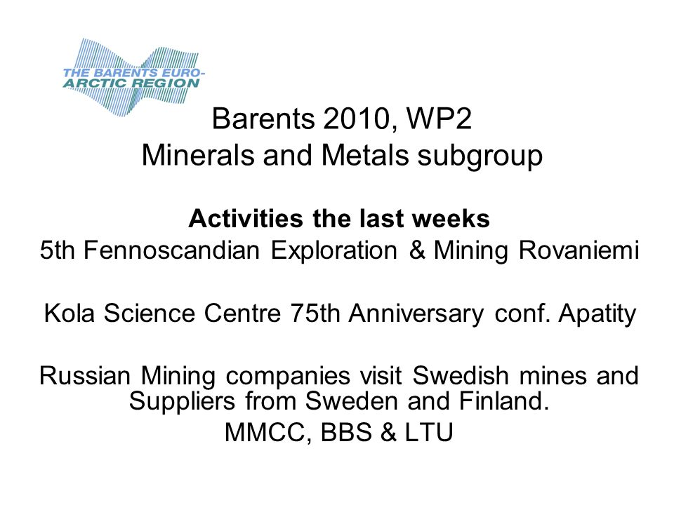 Barents 2010, WP2 Minerals and Metals subgroup Activities the last weeks 5th Fennoscandian Exploration & Mining Rovaniemi Kola Science Centre 75th Anniversary conf.