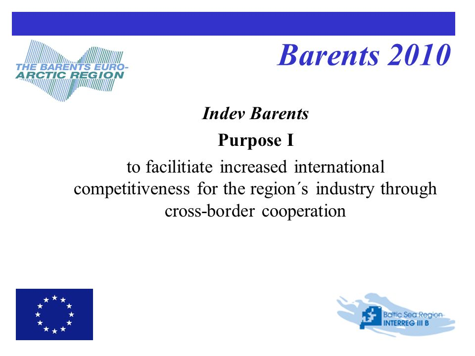 Barents 2010 Indev Barents Purpose I to facilitiate increased international competitiveness for the region´s industry through cross-border cooperation