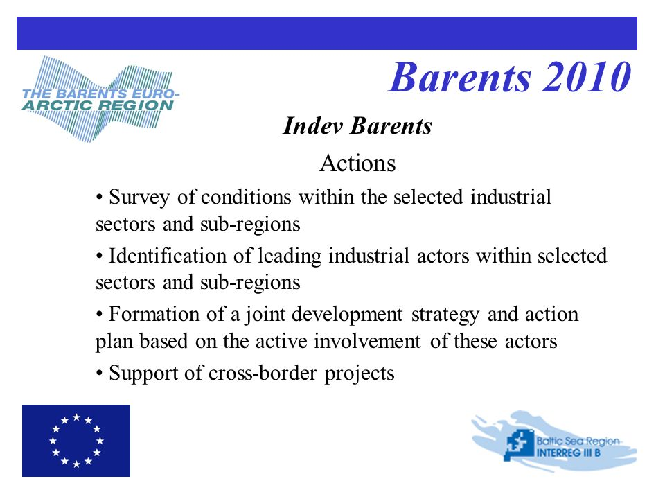 Barents 2010 Indev Barents Actions Survey of conditions within the selected industrial sectors and sub-regions Identification of leading industrial actors within selected sectors and sub-regions Formation of a joint development strategy and action plan based on the active involvement of these actors Support of cross-border projects