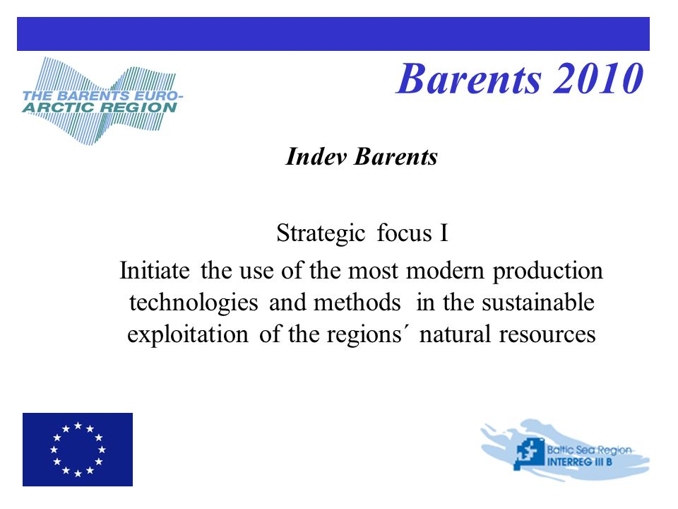 Barents 2010 Indev Barents Strategic focus I Initiate the use of the most modern production technologies and methods in the sustainable exploitation of the regions´ natural resources