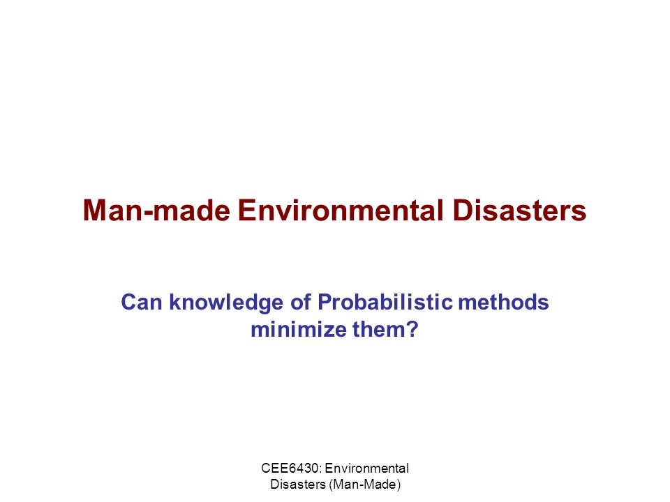 CEE6430: Environmental Disasters (Man-Made) Man-made Environmental Disasters Can knowledge of Probabilistic methods minimize them