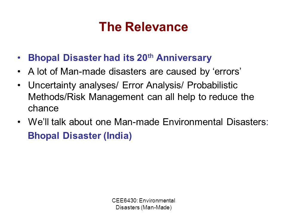 CEE6430: Environmental Disasters (Man-Made) The Relevance Bhopal Disaster had its 20 th Anniversary A lot of Man-made disasters are caused by errors Uncertainty analyses/ Error Analysis/ Probabilistic Methods/Risk Management can all help to reduce the chance Well talk about one Man-made Environmental Disasters: Bhopal Disaster (India)