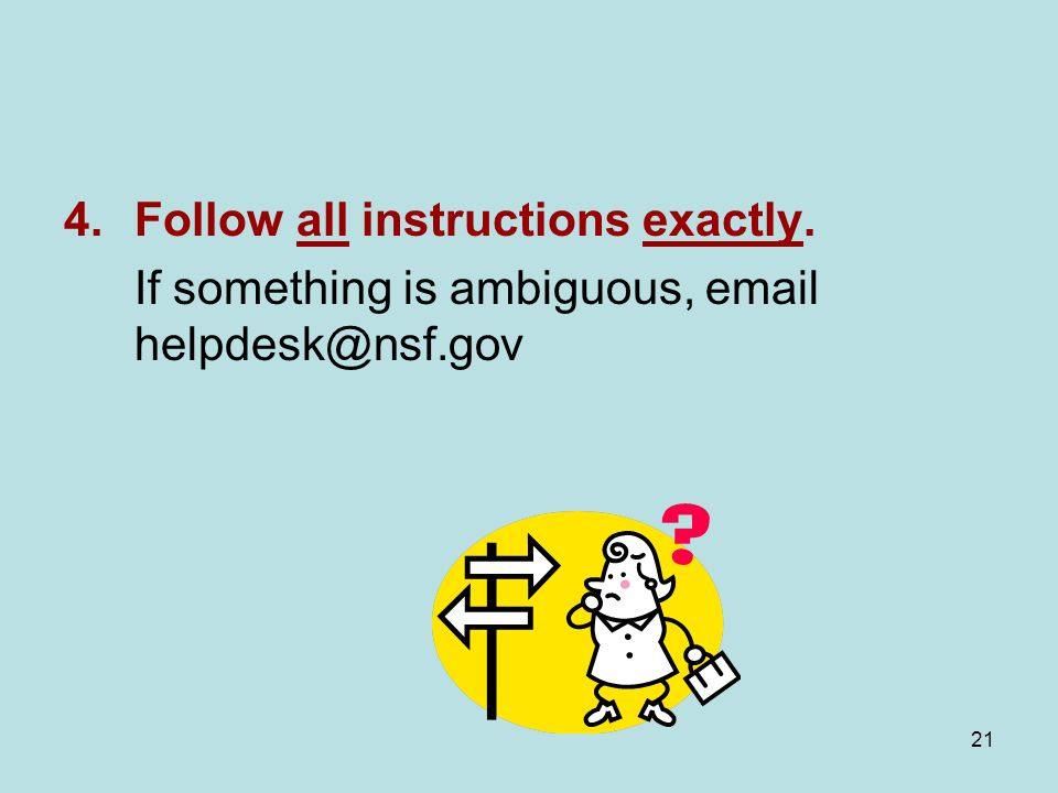 21 4.Follow all instructions exactly. If something is ambiguous, email helpdesk@nsf.gov