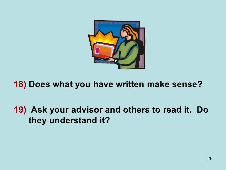 26 18)Does what you have written make sense. 19) Ask your advisor and others to read it.