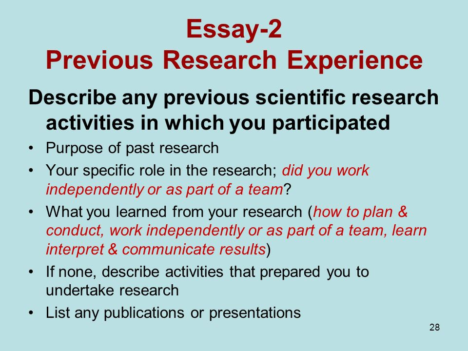 28 Essay-2 Previous Research Experience Describe any previous scientific research activities in which you participated Purpose of past research Your specific role in the research; did you work independently or as part of a team.