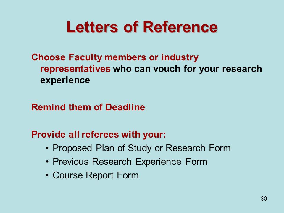 30 Letters of Reference Choose Faculty members or industry representatives who can vouch for your research experience Remind them of Deadline Provide all referees with your: Proposed Plan of Study or Research Form Previous Research Experience Form Course Report Form