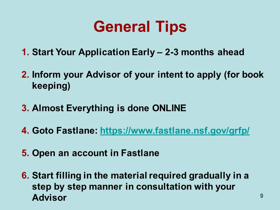 9 General Tips 1.Start Your Application Early – 2-3 months ahead 2.Inform your Advisor of your intent to apply (for book keeping) 3.Almost Everything is done ONLINE 4.Goto Fastlane: https://www.fastlane.nsf.gov/grfp/https://www.fastlane.nsf.gov/grfp/ 5.Open an account in Fastlane 6.Start filling in the material required gradually in a step by step manner in consultation with your Advisor