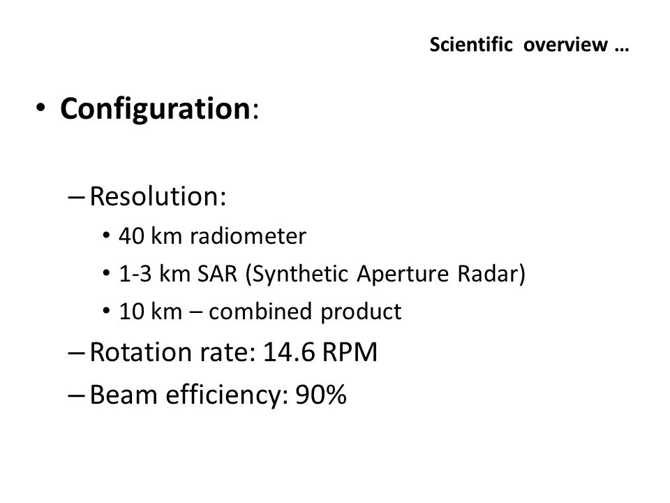 Scientific overview … Configuration: – Resolution: 40 km radiometer 1-3 km SAR (Synthetic Aperture Radar) 10 km – combined product – Rotation rate: 14.6 RPM – Beam efficiency: 90%