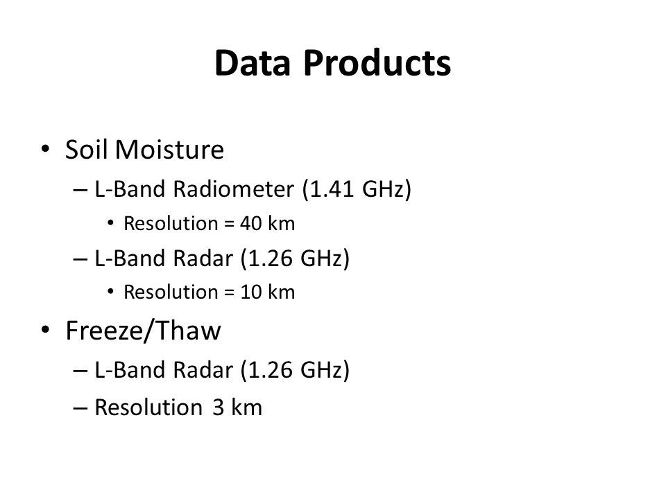 Data Products Soil Moisture – L-Band Radiometer (1.41 GHz) Resolution = 40 km – L-Band Radar (1.26 GHz) Resolution = 10 km Freeze/Thaw – L-Band Radar (1.26 GHz) – Resolution 3 km
