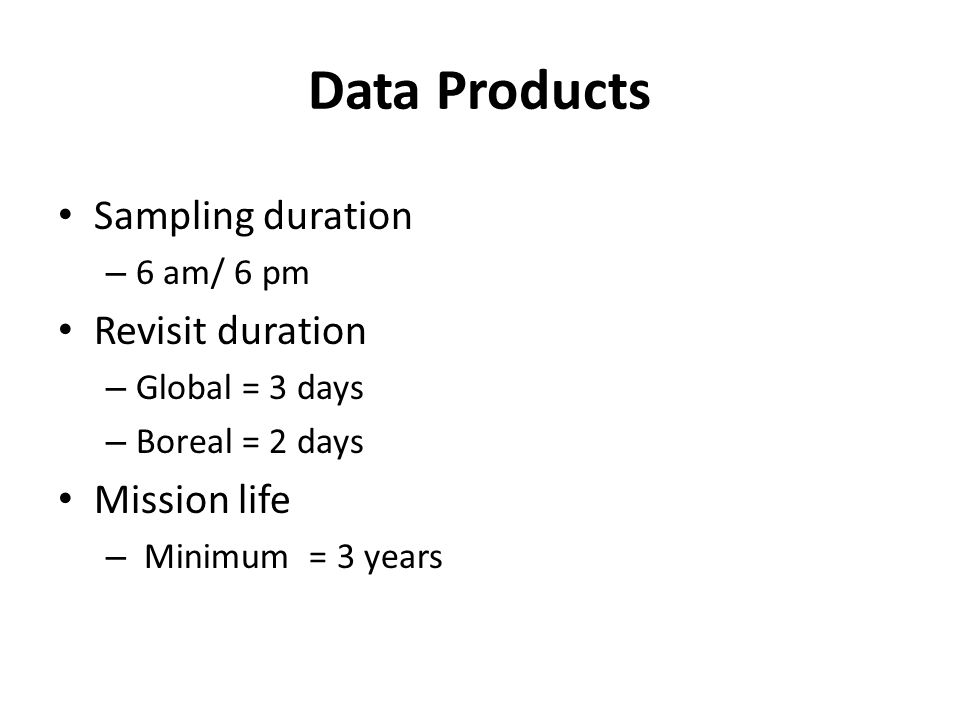 Data Products Sampling duration – 6 am/ 6 pm Revisit duration – Global = 3 days – Boreal = 2 days Mission life – Minimum = 3 years