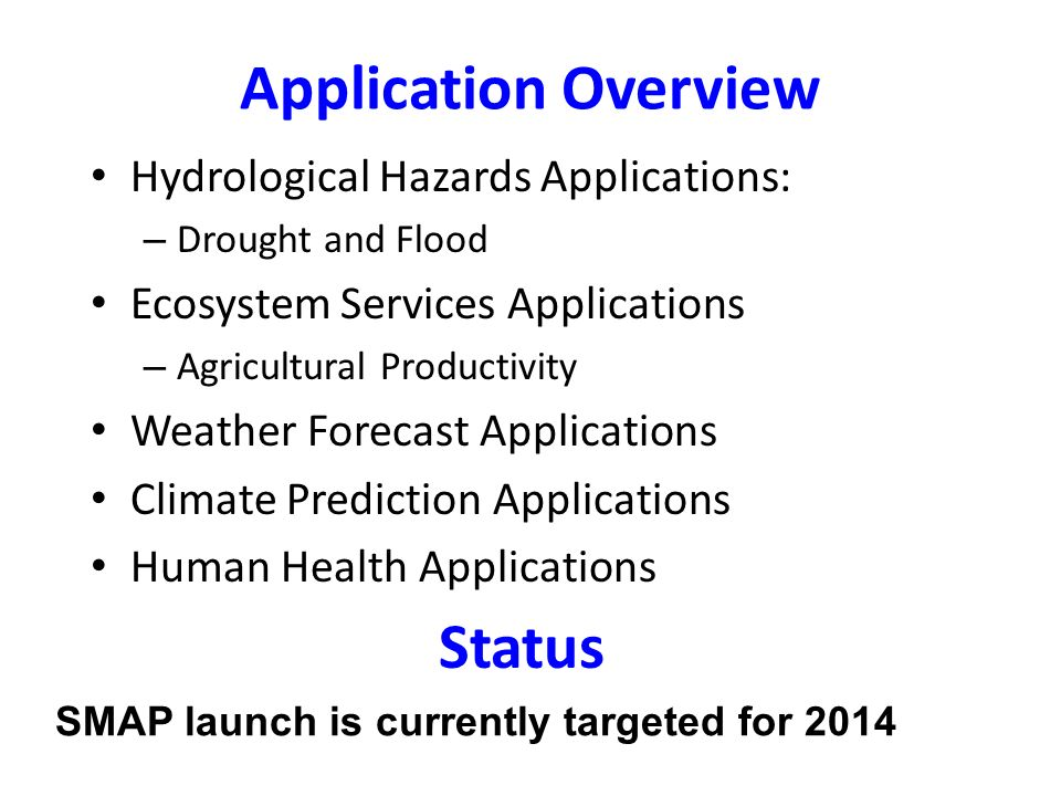 Application Overview Hydrological Hazards Applications: – Drought and Flood Ecosystem Services Applications – Agricultural Productivity Weather Forecast Applications Climate Prediction Applications Human Health Applications SMAP launch is currently targeted for 2014 Status