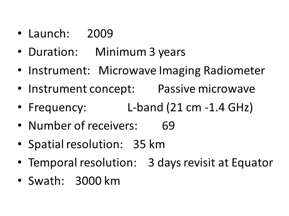 Launch: 2009 Duration: Minimum 3 years Instrument: Microwave Imaging Radiometer Instrument concept: Passive microwave Frequency: L-band (21 cm -1.4 GHz) Number of receivers:69 Spatial resolution:35 km Temporal resolution: 3 days revisit at Equator Swath:3000 km