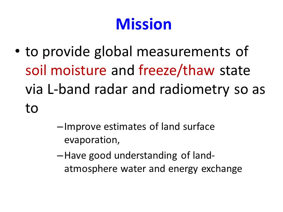 Mission to provide global measurements of soil moisture and freeze/thaw state via L-band radar and radiometry so as to – Improve estimates of land surface evaporation, – Have good understanding of land- atmosphere water and energy exchange