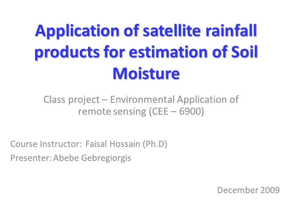 Application of satellite rainfall products for estimation of Soil Moisture Class project – Environmental Application of remote sensing (CEE – 6900) Course Instructor: Faisal Hossain (Ph.D) Presenter: Abebe Gebregiorgis December 2009