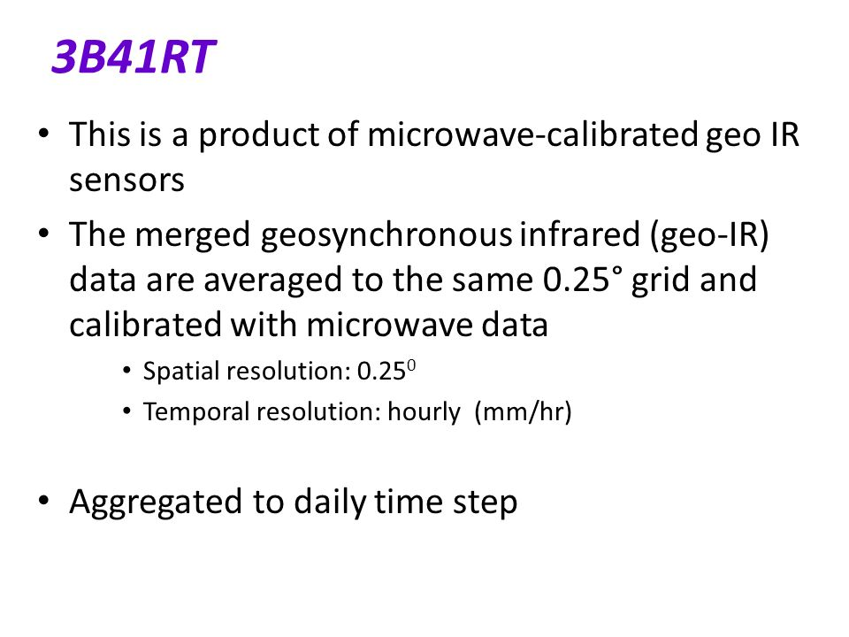 3B41RT This is a product of microwave-calibrated geo IR sensors The merged geosynchronous infrared (geo-IR) data are averaged to the same 0.25° grid and calibrated with microwave data Spatial resolution: 0.25 0 Temporal resolution: hourly (mm/hr) Aggregated to daily time step