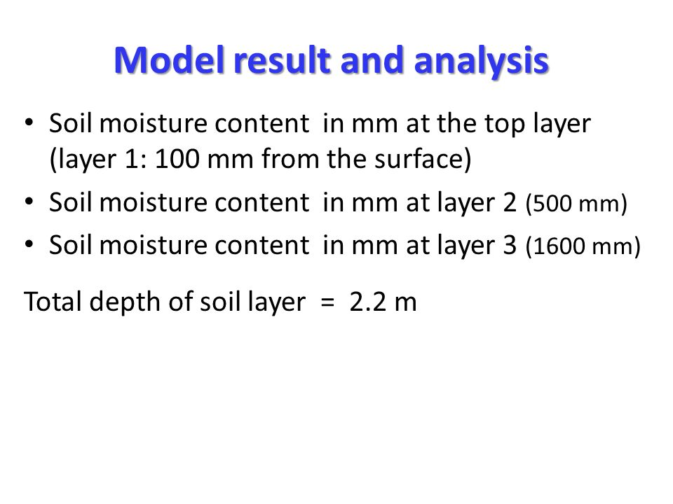 Model result and analysis Soil moisture content in mm at the top layer (layer 1: 100 mm from the surface) Soil moisture content in mm at layer 2 (500 mm) Soil moisture content in mm at layer 3 (1600 mm) Total depth of soil layer = 2.2 m