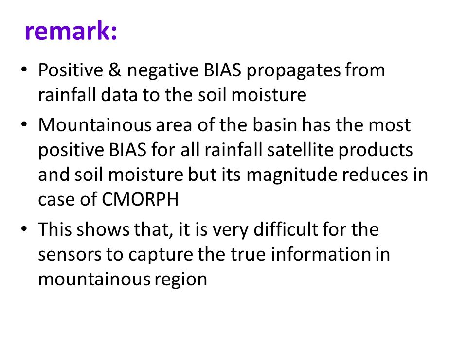 remark: Positive & negative BIAS propagates from rainfall data to the soil moisture Mountainous area of the basin has the most positive BIAS for all rainfall satellite products and soil moisture but its magnitude reduces in case of CMORPH This shows that, it is very difficult for the sensors to capture the true information in mountainous region