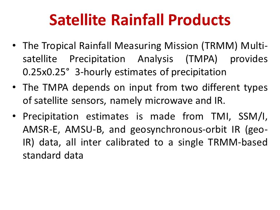 Satellite Rainfall Products The Tropical Rainfall Measuring Mission (TRMM) Multi- satellite Precipitation Analysis (TMPA) provides 0.25x0.25° 3-hourly estimates of precipitation The TMPA depends on input from two different types of satellite sensors, namely microwave and IR.