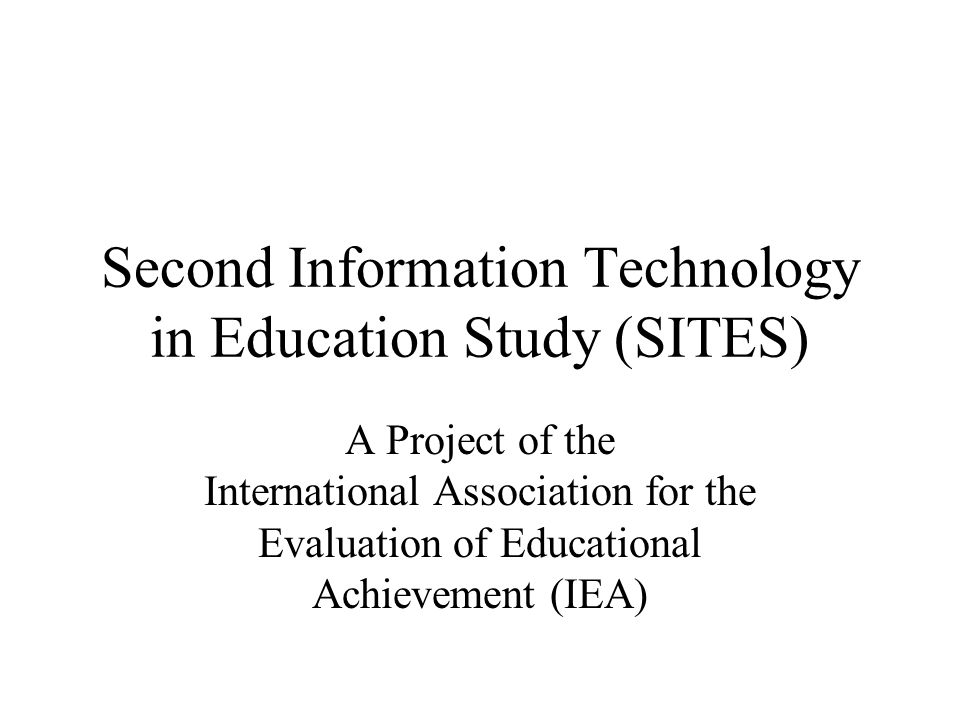 Second Information Technology in Education Study (SITES) A Project of the International Association for the Evaluation of Educational Achievement (IEA)
