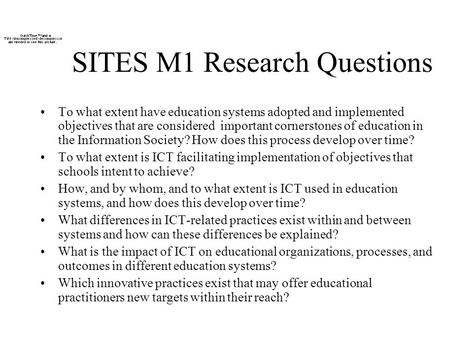 SITES M1 Research Questions To what extent have education systems adopted and implemented objectives that are considered important cornerstones of education in the Information Society.
