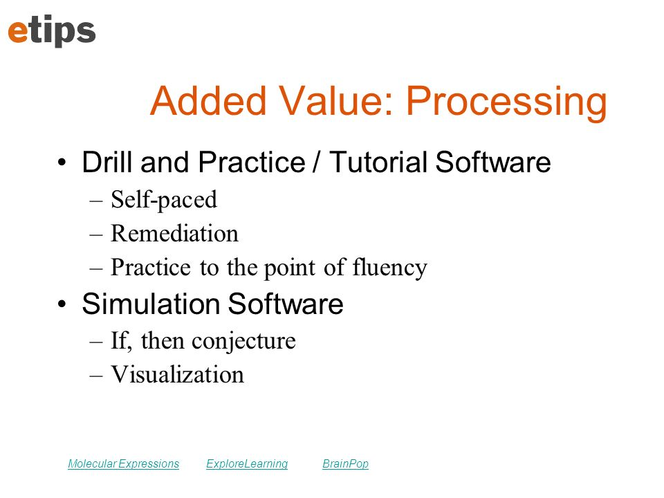 Added Value: Processing Drill and Practice / Tutorial Software –Self-paced –Remediation –Practice to the point of fluency Simulation Software –If, then conjecture –Visualization Molecular ExpressionsExploreLearningBrainPop